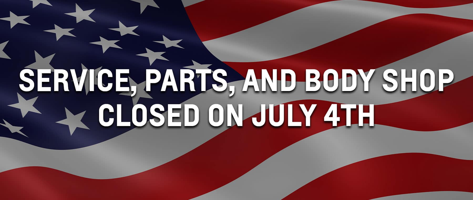 Service, Parts, and Body Shop CLOSED on July 4th