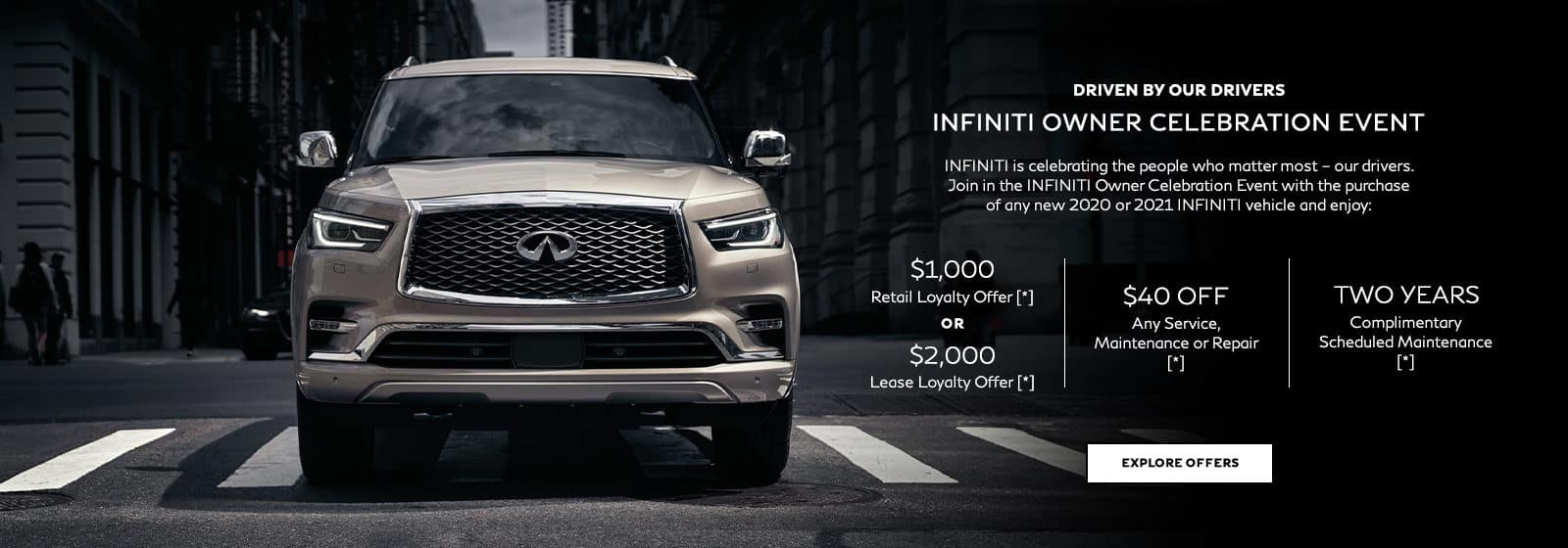 INFINITI Owner Celebration Event. INFINITI is celebrating the people who matter most – our drivers. Join in the INFINITI Owner Celebration Event with the purchase of any new 2020 or 2021 INFINITI vehicle and enjoy these offers: $1,000 Retail Loyalty Offer OR $2,000 Lease Loyalty Offer, $40 off any service, maintenance or repair OR 50% off oil and filter change complete with a multi-point inspection, plus 2 years complimentary scheduled maintenance.