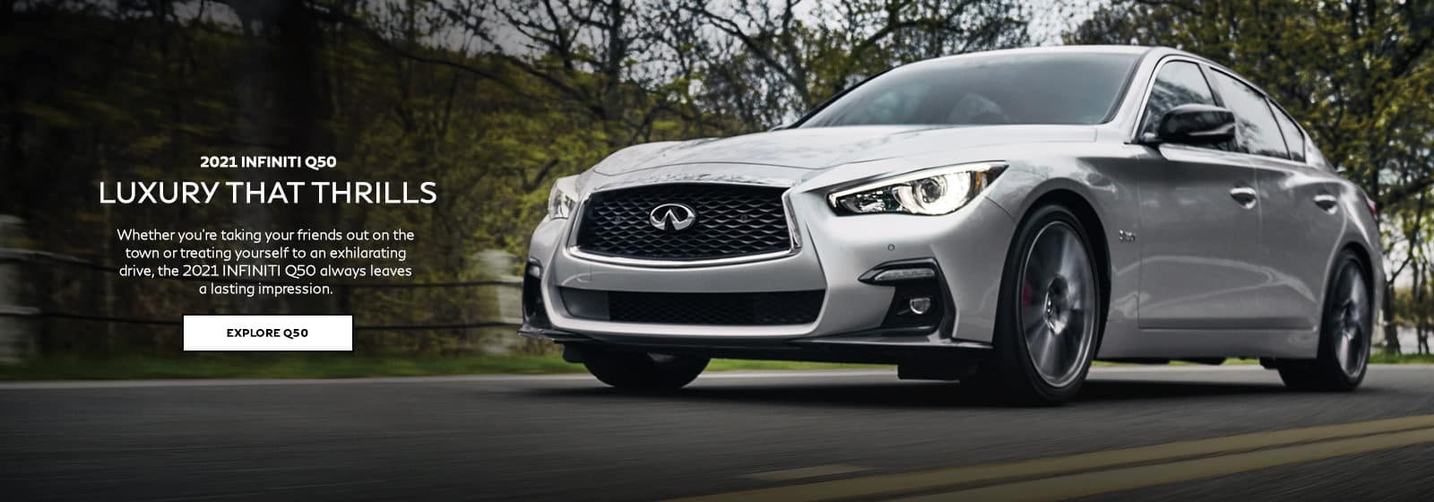 2021 INFINITI Q50 Luxury That Thrills. Whether you're taking your friends out on the town or treating yourself to an exhilarating drive, the 2021 INFINITI Q50 always leaves a lasting impression. Click to explore Q50.