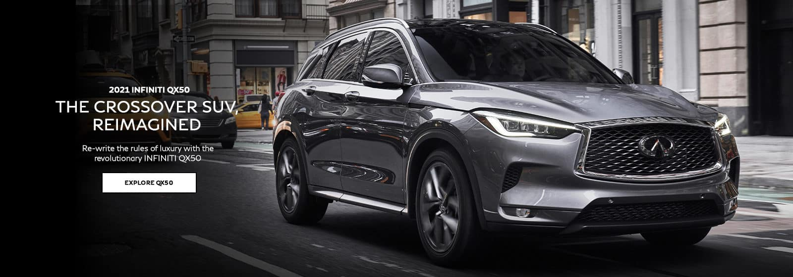 2021 INFINITI QX50 The Crossover SUV, Reimagined. Re-write the rules of luxury with the revolutionary INFINITI QX50. Click to explore QX50.