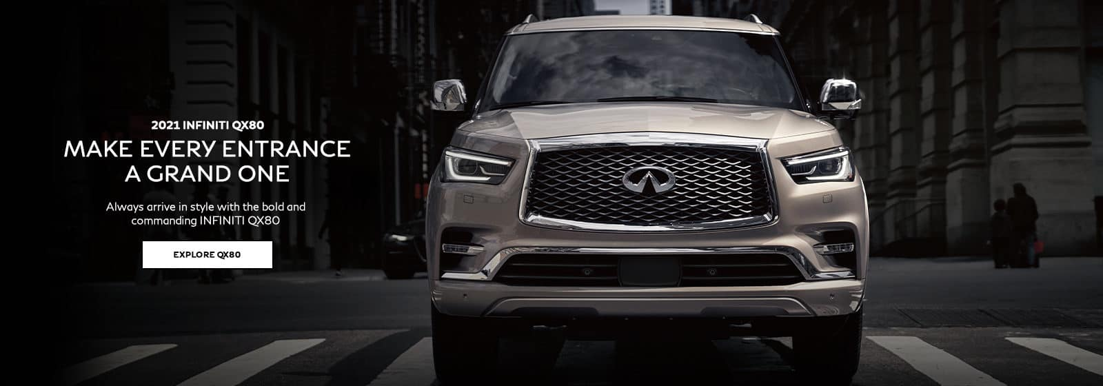 2021 INFINITI QX80 Make Every Entrance a Grand One. Always arrive in style with the bold and commanding INFINITI QX80. Click to explore QX80.