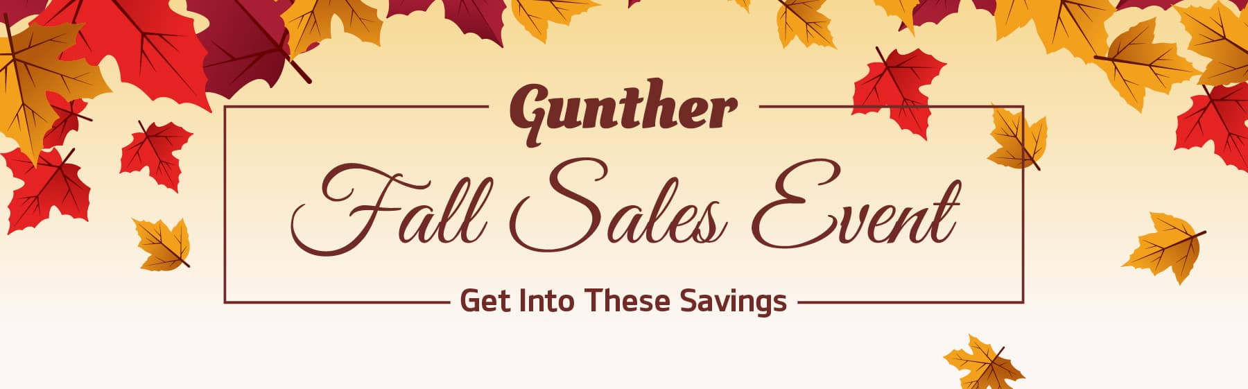 Gunther Fall Sales Event. Get into these savings! View Specials.