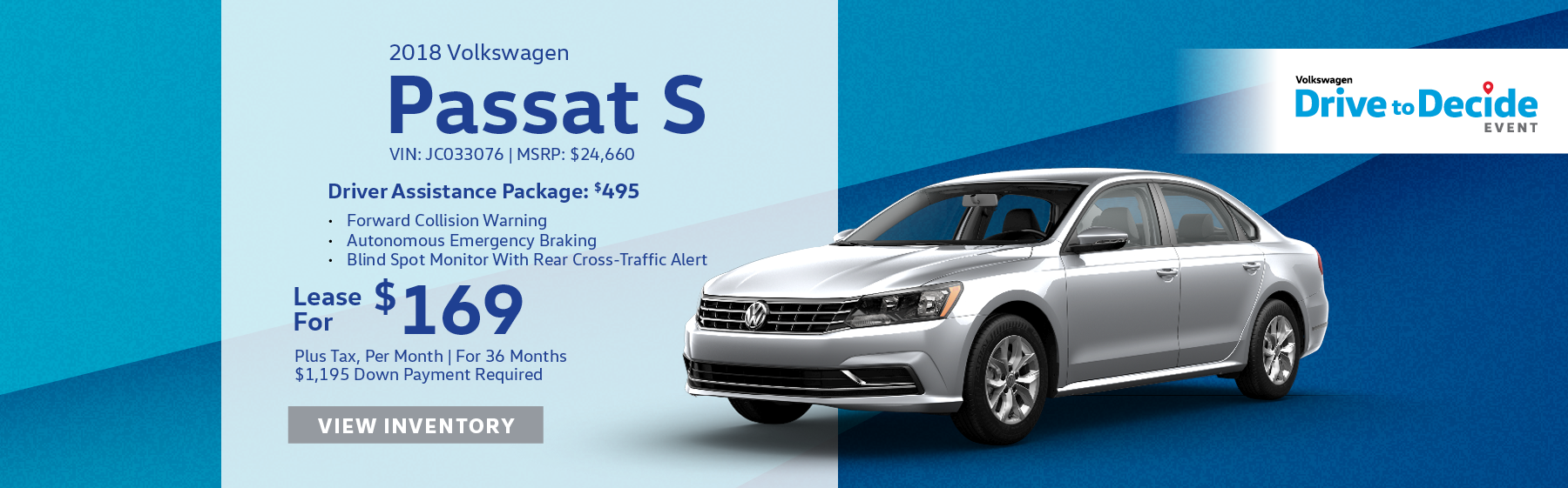 Lease the 2018 Volkswagen Passat S for $169 per month, plus tax for 36 months. Optional Driver Assistance Package for $495 includes Forward Collision Warning, Autonomous Emergency Braking, and Blind Spot Monitor With Rear Cross-Traffic Alert. Click here to view inventory.