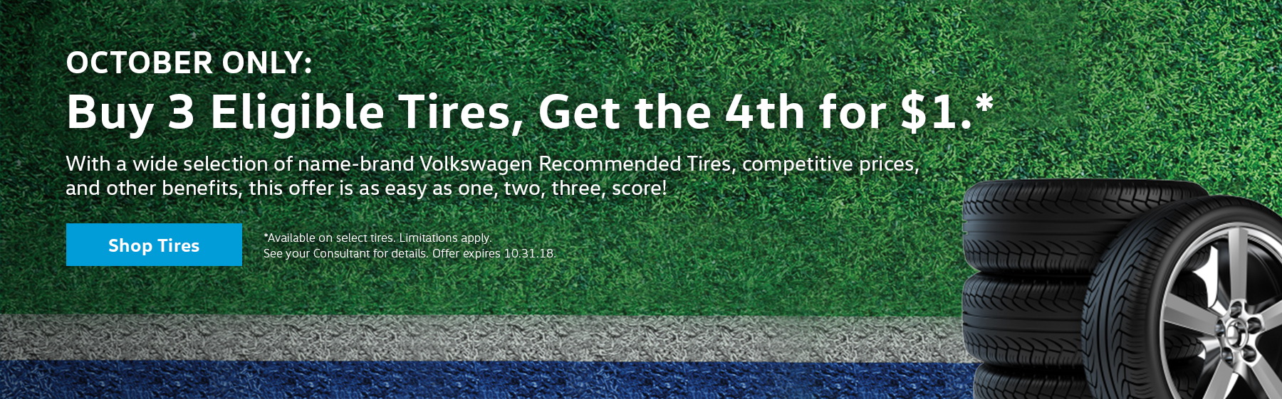 Buy 3 Eligible Tires, Get the 4th for $1 With a wide selection of name-brand Volkswagen Recommended Tires, competitive prices, and other benefits, this offer is as easy as one, two, three, score!