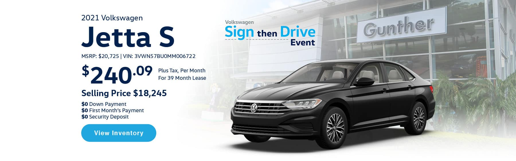 Lease the 2021 Jetta S Automatic for $240.09 per month, plus tax for 39 months. Selling price is $18,245. $0 Down Payment, $0 First Month's Payment, $0 Security Deposit. $21,025 MSRP. Vin #: 3VWN57BU0MM006722. Click or tap here to visit our inventory.