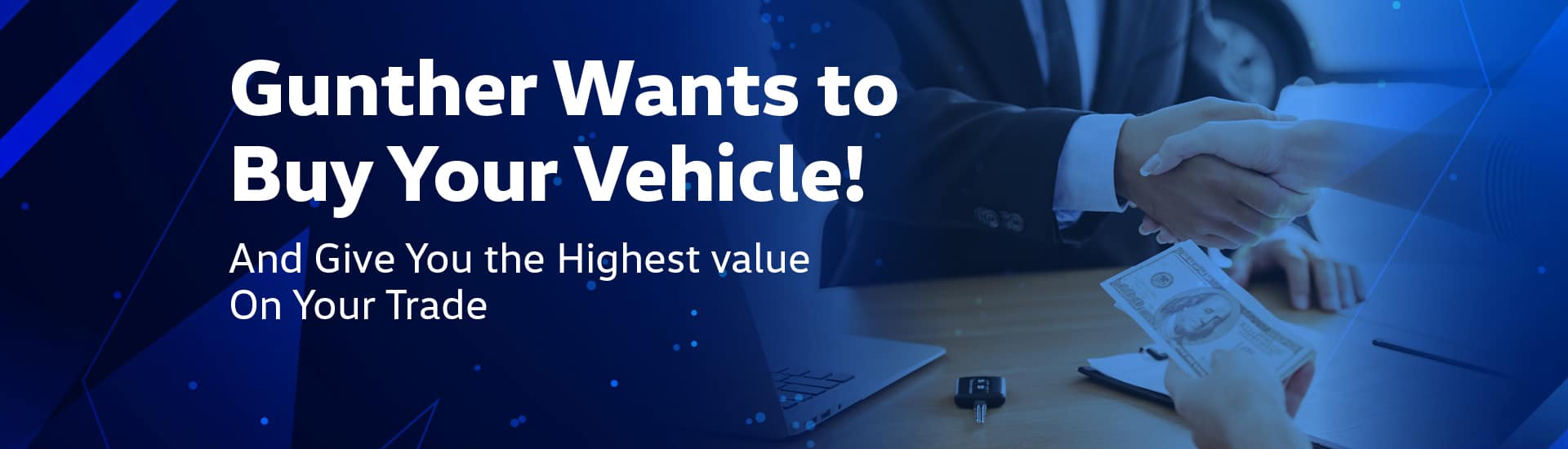 Gunther wants to buy your vehicle and give you the highest value on your trade.