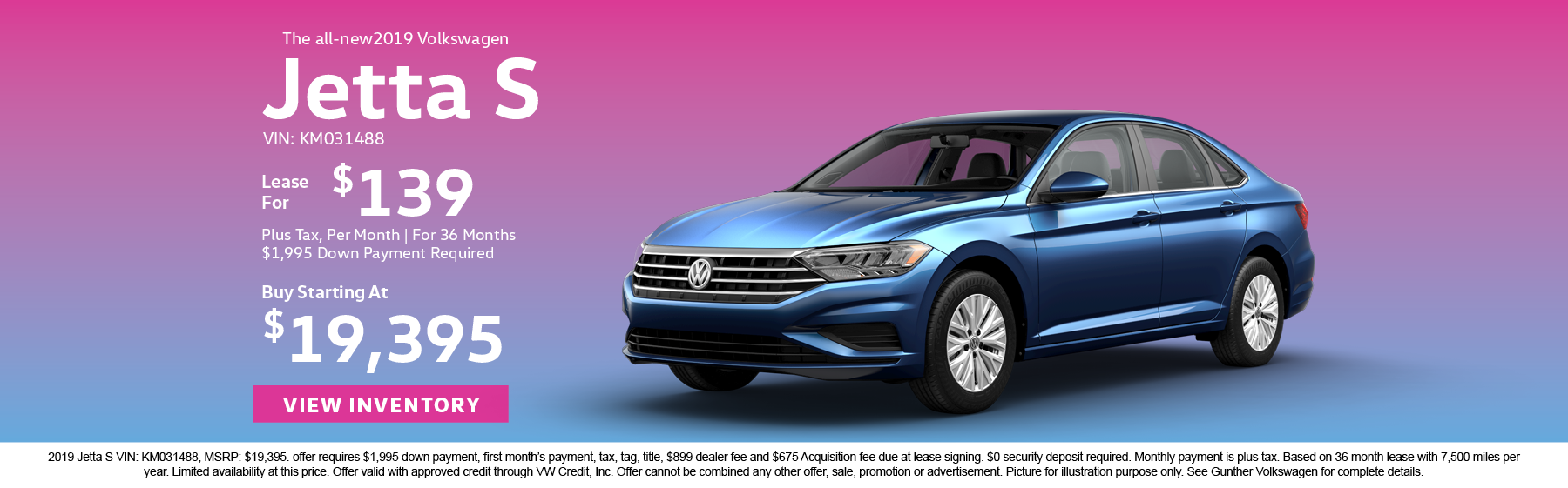 Lease the all-new 2019 Volkswagen Jetta S for $139 plus tax for 36 months. $1,995 Down payment required. Buy starting at $19,395.