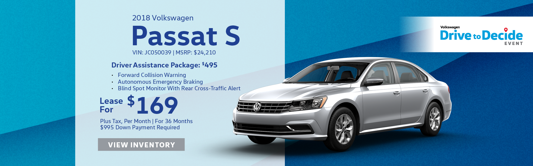 Lease the 2018 Volkswagen Passat S for $169 plus tax for 36 months. $995 Down payment required. $495 Driver assistance package includes forward collision warning, autonomous emergency braking, and blind spot monitor with rear cross-traffic alert.