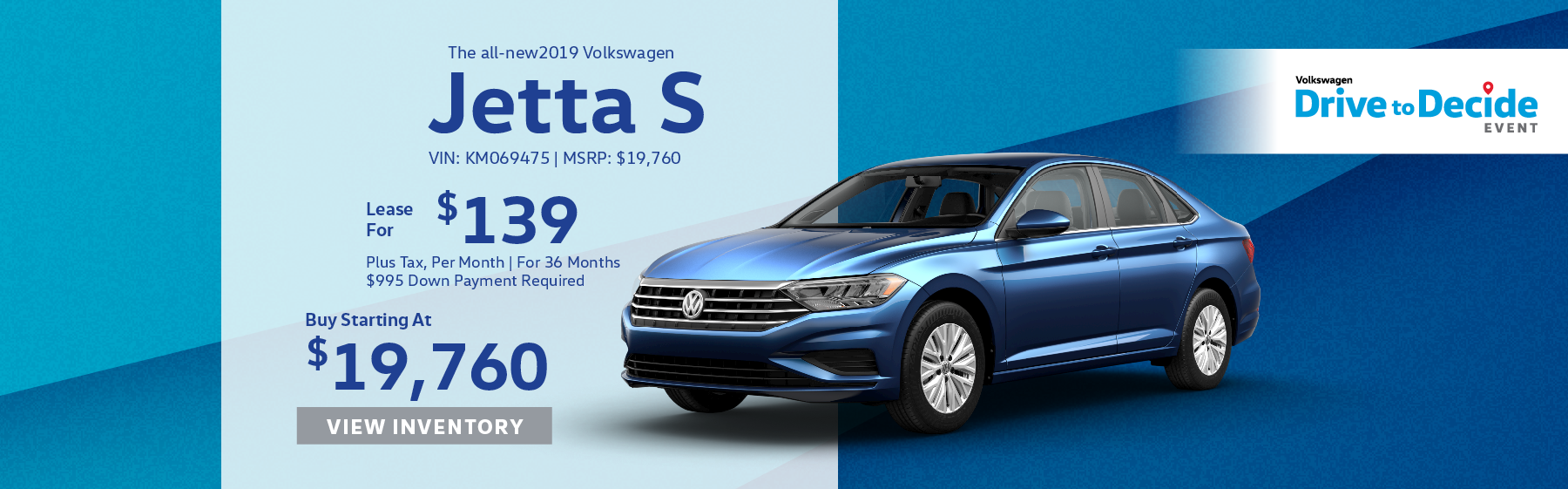 Lease the all-new 2019 Volkswagen Jetta S for $139 plus tax for 36 months. $995 Down payment required. Buy starting at $19,760.