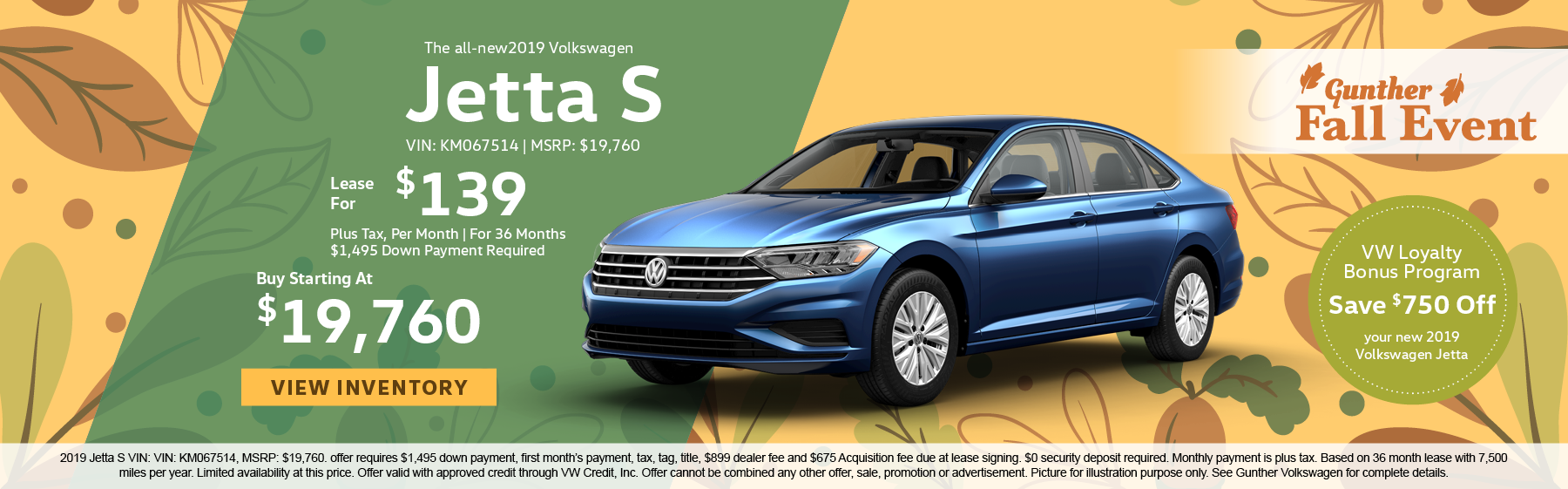 2019 Jetta S VIN: KM067514, MSRP: $19,760. offer requires $1,495 down payment, first month's payment, tax, tag, title, $899 dealer fee and $675 Acquisition fee due at lease signing. $0 security deposit required. Monthly payment is plus tax. Based on 36 month lease with 7,500 miles per year. Limited availability at this price. Offer valid with approved credit through VW Credit, Inc. Offer cannot be combined any other offer, sale, promotion or advertisement. Picture for illustration purpose only. See Gunther Volkswagen for complete details.