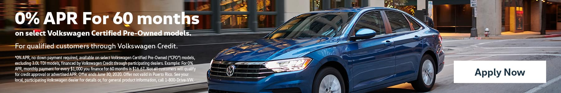 "0% APR For 60 months on select Volkswagen Certified Pre-Owned models. For qualified customers through Volkswagen Credit. *0% APR, no down payment required, available on select Volkswagen Certified Pre-Owned (""CPO"") models, excluding 3.0L TDI models, financed by Volkswagen Credit through participating dealers. Example: For 0% APR, monthly payment for every $1,000 you finance for 60 months is $16.67. Not all customers will qualify for credit approval or advertised APR. Offer ends June 30, 2020. Offer not valid in Puerto Rico. See your local, participating Volkswagen dealer for details or, for general product information, call 1-800-Drive-VW. Apply now."