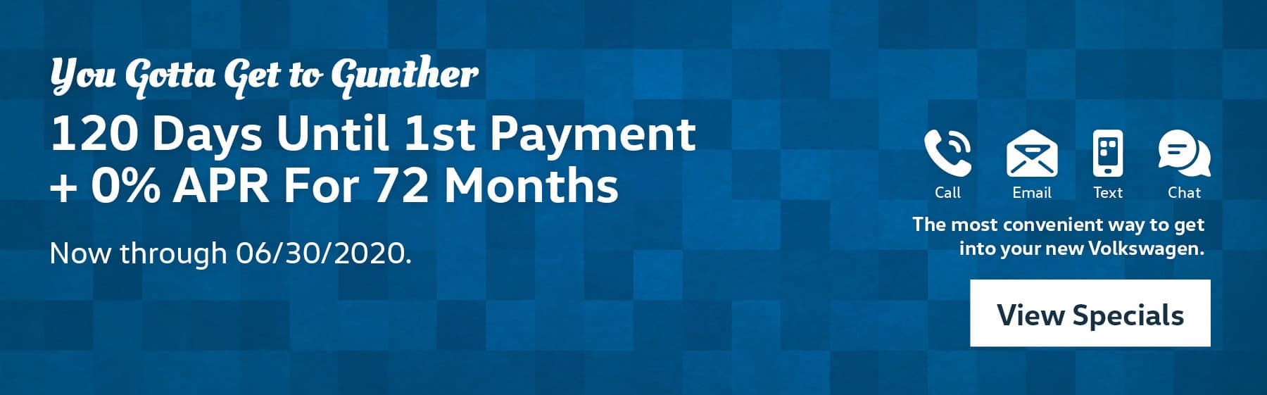 You gotta get to Gunther. 120 Days until 1st payment +0% APR for 72 months, now through 06/30/2020. Call, email, text, and chat, the most convenient way to get into your new Volkswagen. View Specials.