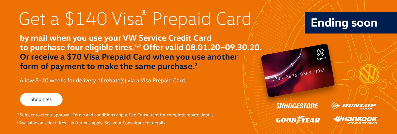 Get a $140 Visa Prepaid Card. By mail when you use your VW Service Credit card to purchase four eligible tires. Offer valid 08.1.20-9.30.20. Or receive a $70 visa prepaid card when you use another. Form of payment. To make the same purchase. Allow 8-10 weeks for delivery of rebates(s) via a visa prepaid card.Subject to credit approval. Terms and conditions apply. See consultant for complete rebate details. Available on select tires. Limitation apply. See your consultant for details. Click or tap to shop tires.
