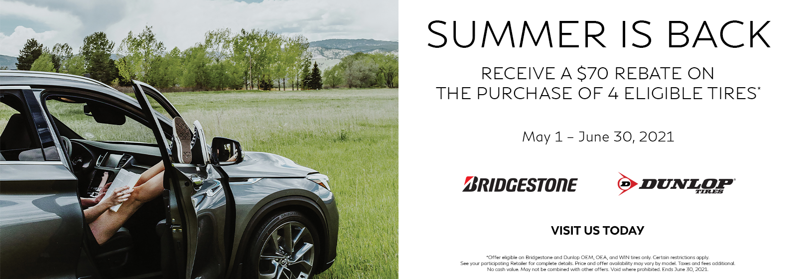 Receive a $70 rebate on the purchase of 4 eligible tires. Offer ends June 30, 2021. See retailer for complete details. Click to shop tires. Click to shop tires.