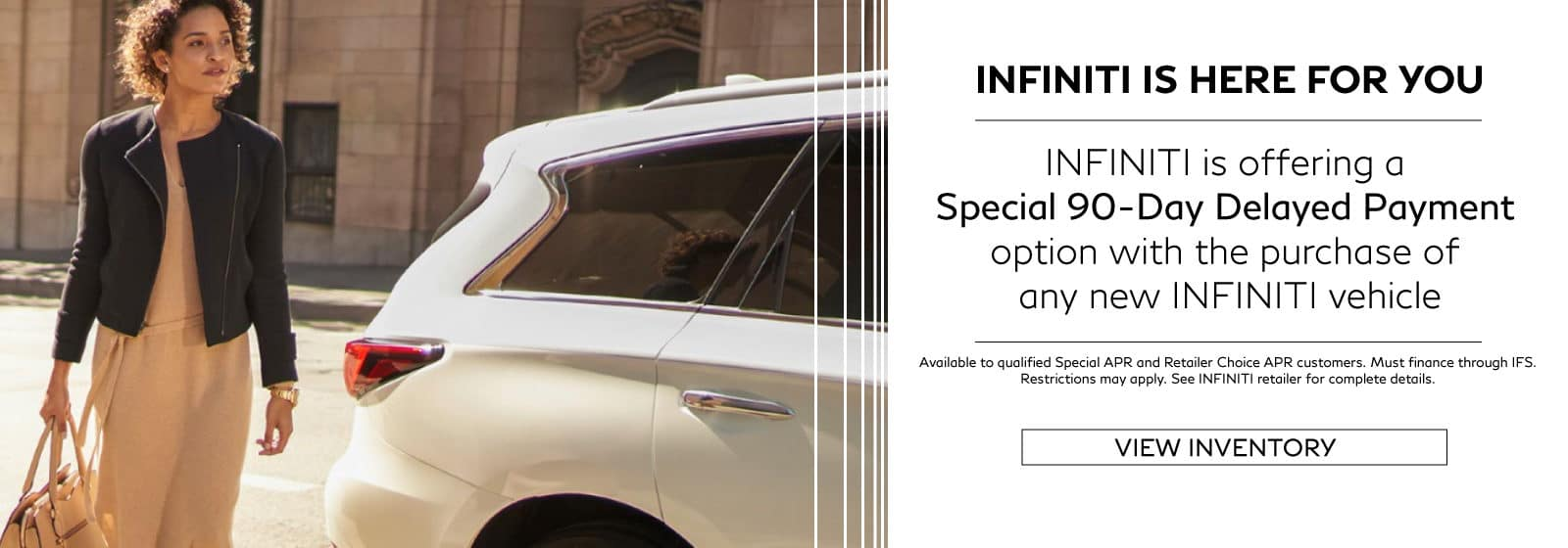 Special 90-Day Delayed Payment program for select New INFINITI vehicles. restrictions may apply. See retailer for complete details.