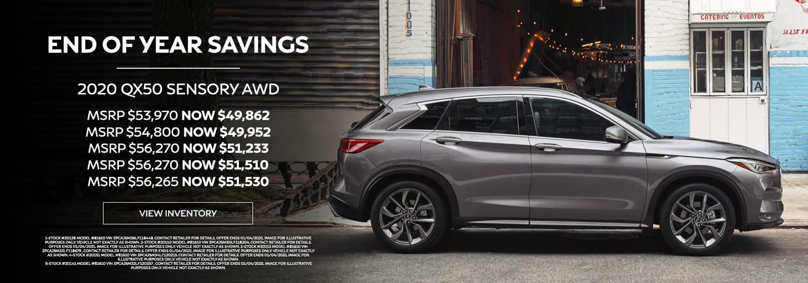 END OF YEAR SAVINGS 2020 QX50 SENSORY AWD MSRP $53,970 NOW $49,862 MSRP $54,800 NOW $49,952 MSRP $56,270 NOW $51,233 MSRP $56,270 NOW $51,510 MSRP $56,265 NOW $51,530