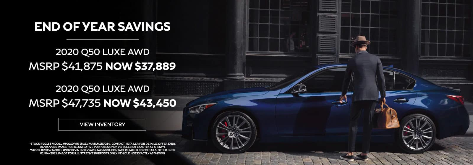 END OF YEAR SAVINGS 2020 Q50 LUXE AWD MSRP $41,875 NOW $37,889 2020 Q50 LUXE AWD MSRP $47,735 NOW $43,450