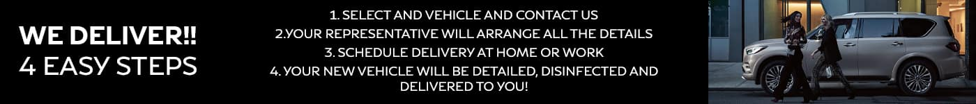 We Deliver!! 4 Easy Steps 1.Select your vehicle and contact us 2. Your Representative will arrange all the details 3, Schedule Delivery at home or work 4. Your new vehicle will be detailed, disinfected and delivered to you!
