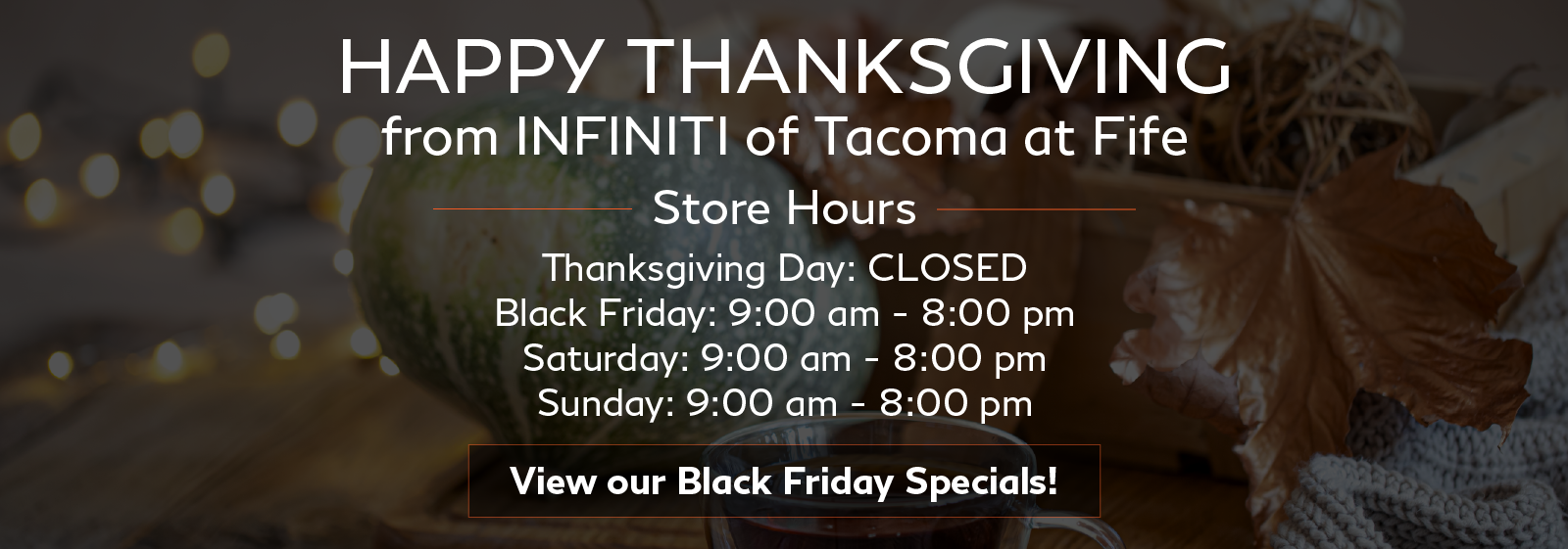 Happy Thanksgiving from INFINITI of Tacoma at Fife. Click to browse our Black Friday Specials!