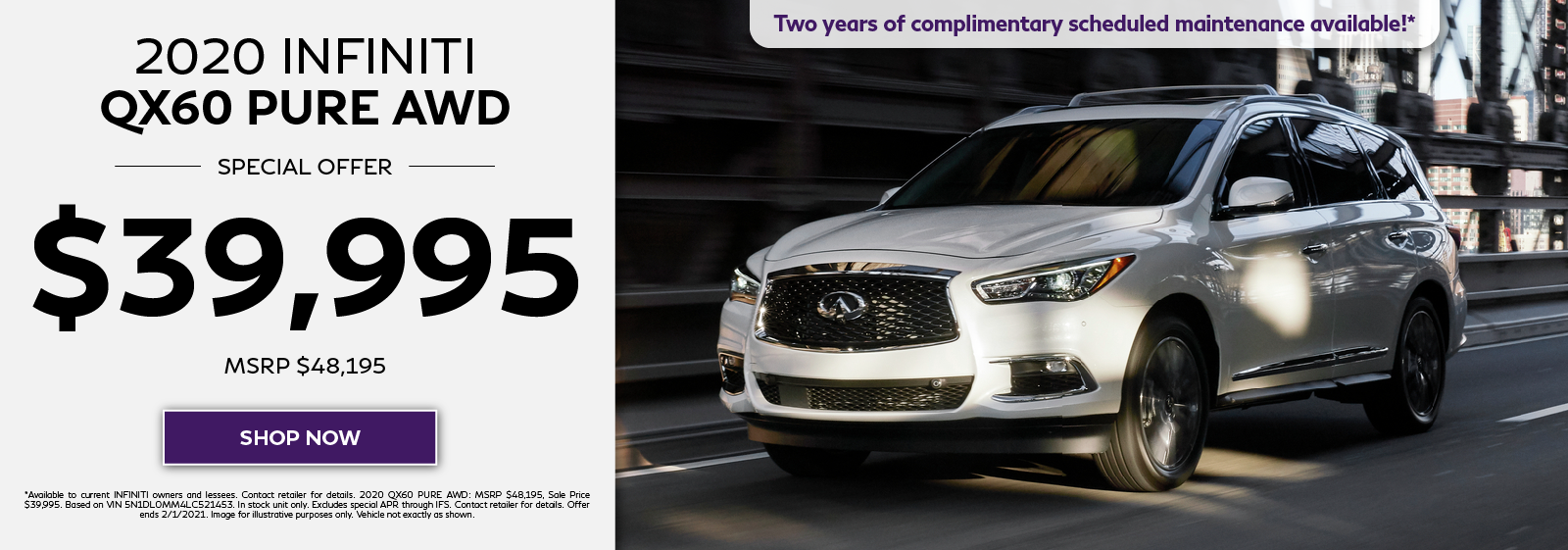 Purchase a new 2020 INFINITI QX60 PURE AWD for $39,995 (MSRP $48,195) plus get two years complimentary scheduled maintenance. Click to shop now.