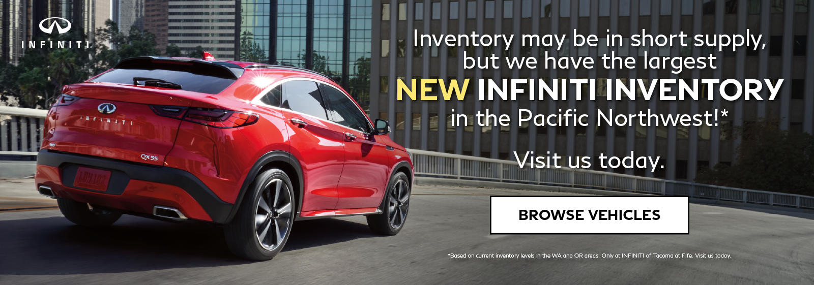 INFINITI of Tacoma has the largest new INFINITI inventory in the Pacific Northwest! Click to browse inventory.