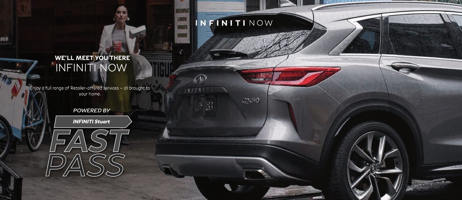 INFINITI Now – Enjoy a full range of Retailer-offered services– all brought to your home. Powered by INFINITI Stuart Fast Pass.