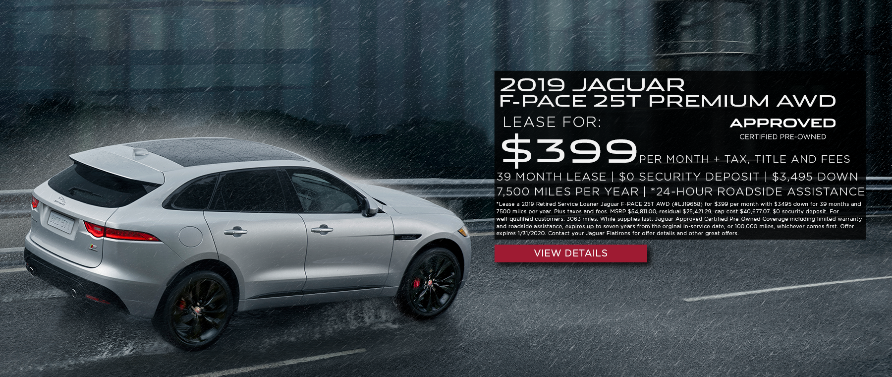 2019 silver Jaguar F-PACE 25T Premium AWD on road withrain and building in background. *Lease a 2019 Retired Service Loaner Jaguar F-PACE 25T AWD (#LJ19658) for $399 per month with $3495 down for 39 months and 7500 miles per year. Plus taxes and fees. MSRP $54,811.00, residual $25,421.29, cap cost $40,677.07. $0 security deposit. For well-qualified customers. 3063 miles. While supplies last. Jaguar Approved Certified Pre-Owned Coverage including limited warranty and roadside assistance, expires up to seven years from the orginal in-service date, or 100,000 miles, whichever comes first. Offer expires 1/31/2020. Contact your Jaguar Flatirons for offer details and other great offers.