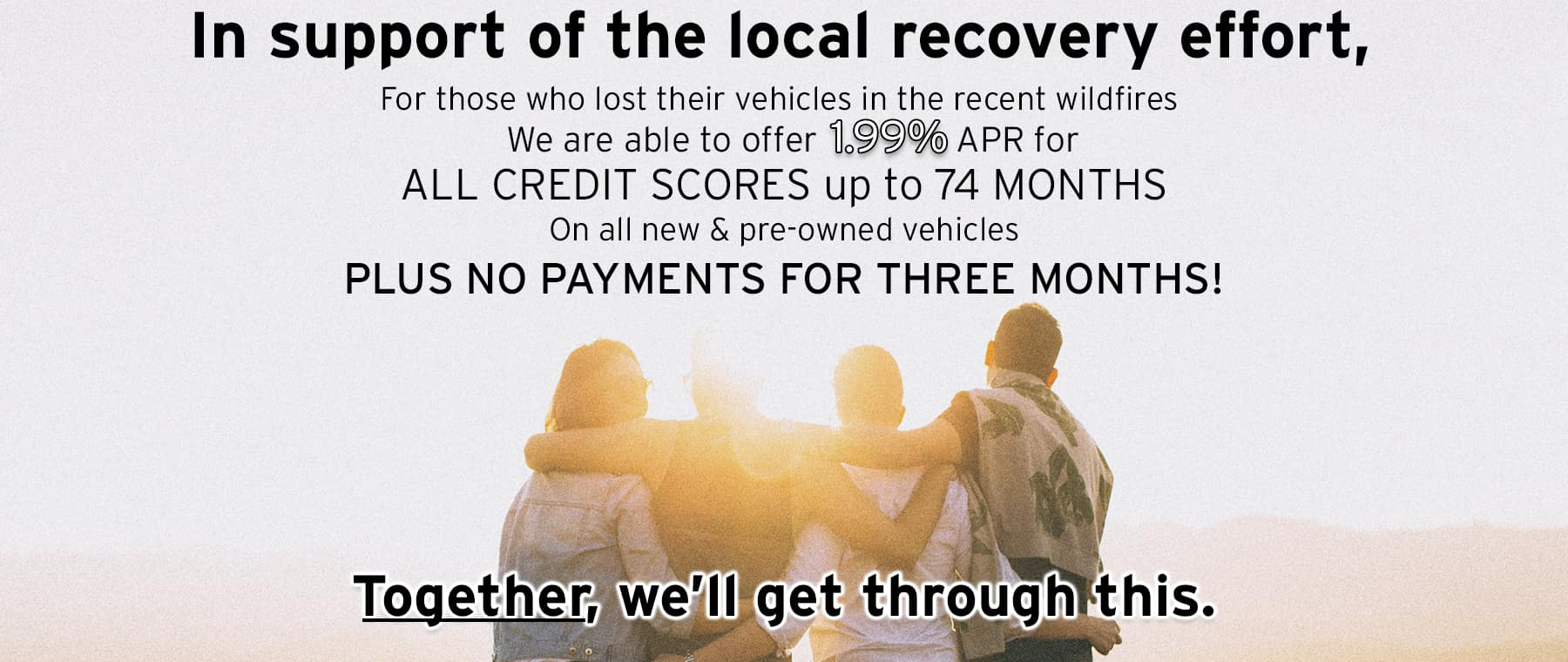 In support of the local recovery effort, for those who lost their vehicles in the recent wildfires, we're offering 1.99% APR