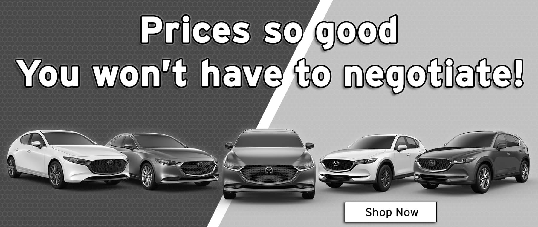 Prices so good you won't have to negotiate!