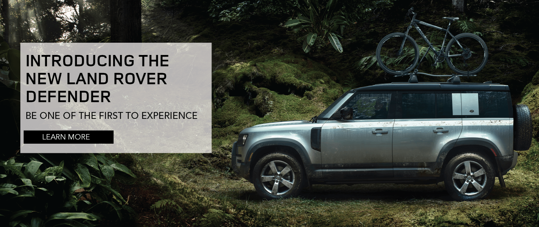 INTRODUCING THE NEW LAND ROVER DEFENDER. BE ONE OF THE FIRST TO EXPERIENCE. LEARN MORE. SILVER LAND ROVER DEFENDER 110 DRIVING THROUGH WOODS.