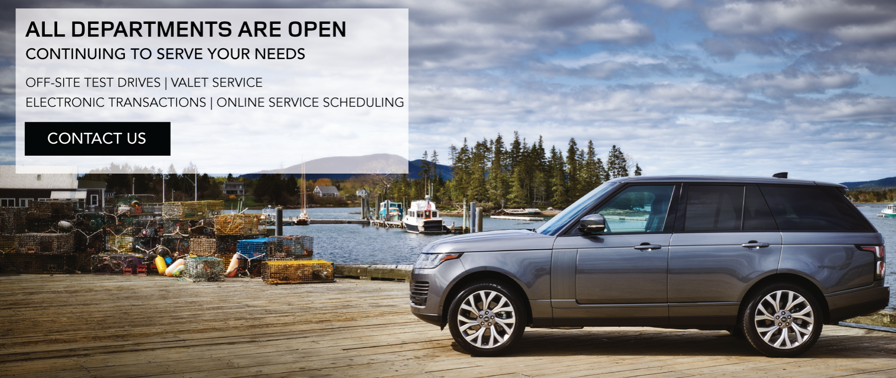ALL DEPARTMENTS ARE OPEN. CONTINUING TO SERVE YOUR NEEDS OFF-SITE TEST DRIVES. VALET SERVICE ELECTRONIC TRANSACTIONS. ONLINE SERVICE SCHEDULING. CONTACT US. SILVER RANGE ROVER PARKED ON DOCK NEAR LAKE.