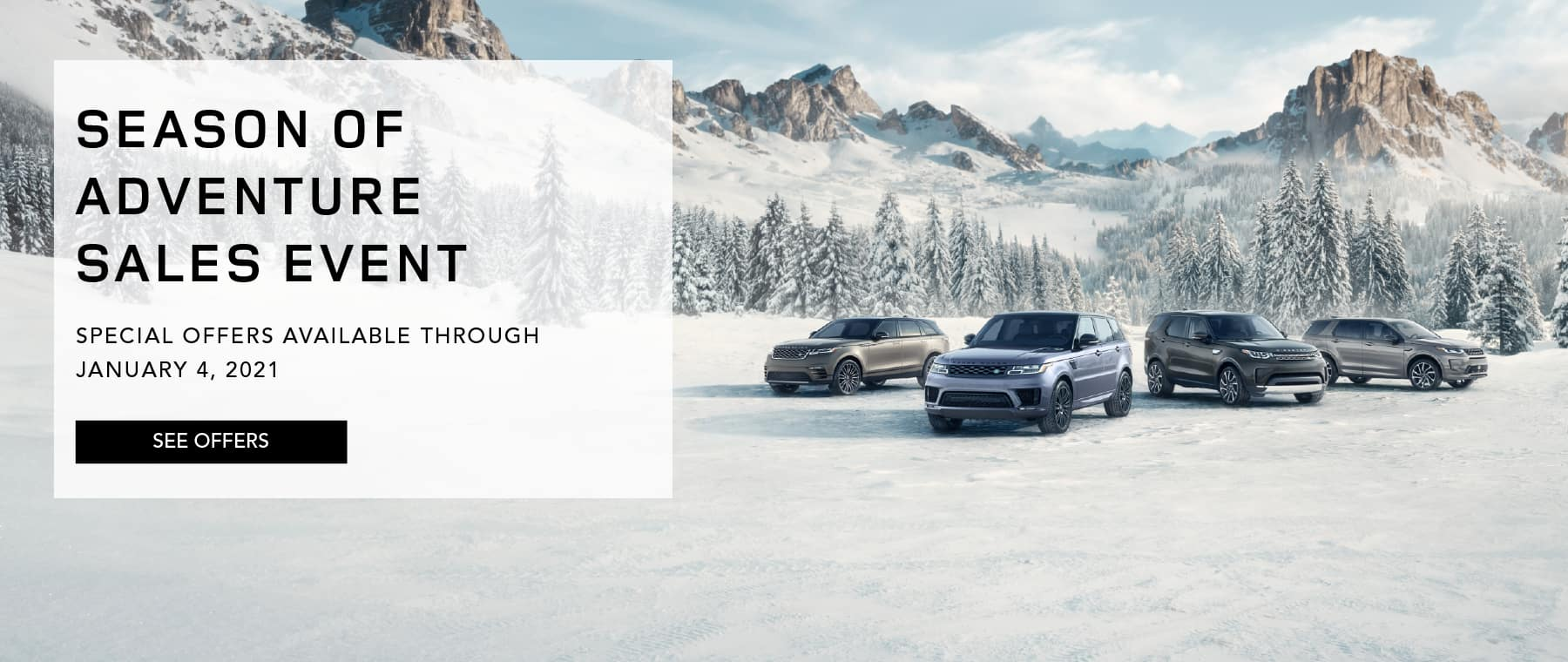 SEASON OF ADVENTURE SALES EVENT. SPECIALS OFFERS AVAILABLE THROUGH JANUARY 4, 2021. SEE OFFERS. IMAGE FEATURES LAND ROVER FLEET OF VEHICLES IN SNOW COVERED VALLEY.