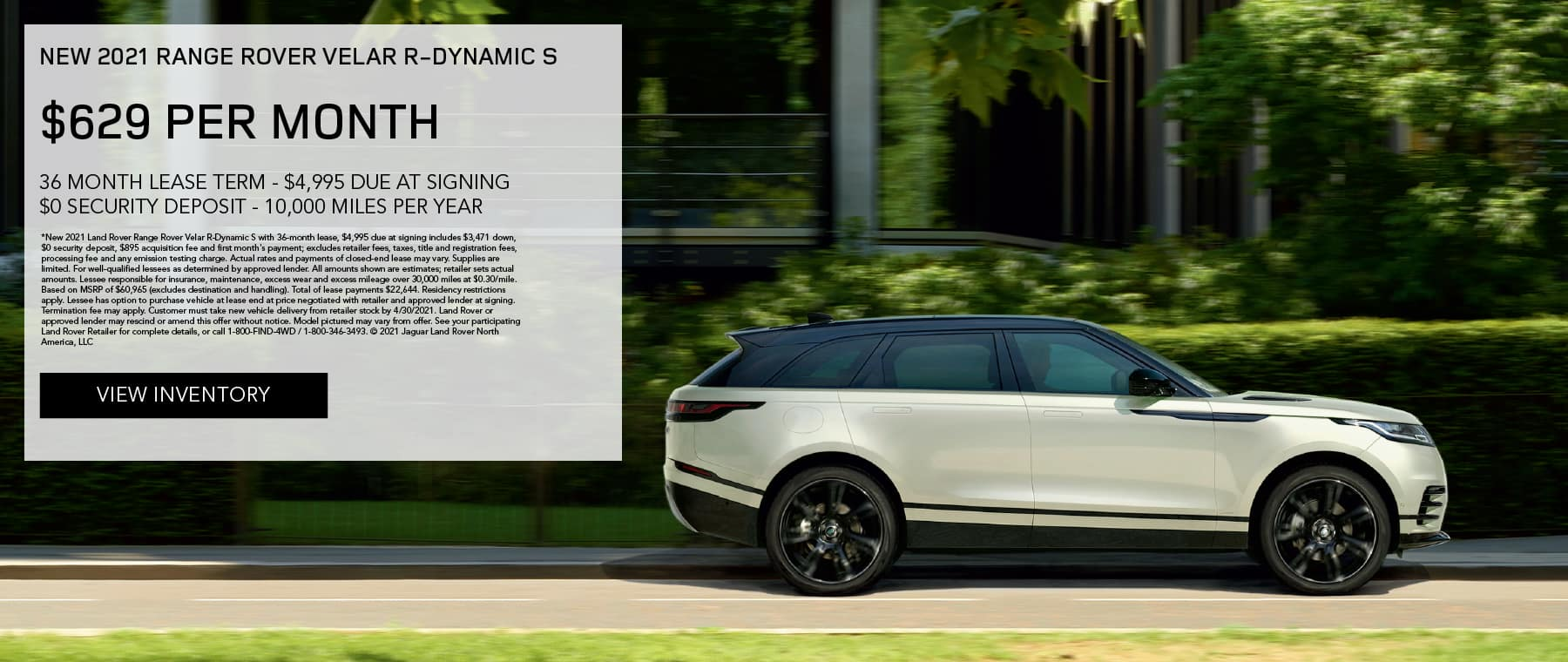 NEW 2021 RANGE ROVER VELAR R-DYNAMIC S. $629 PER MONTH. 36 MONTH LEASE TERM. $4,995 CASH DUE AT SIGNING. $0 SECURITY DEPOSIT. 10,000 MILES PER YEAR. EXCLUDES RETAILER FEES, TAXES, TITLE AND REGISTRATION FEES, PROCESSING FEE AND ANY EMISSION TESTING CHARGE. ENDS 4/30/2021. VIEW INVENTORY. SILVER RANGE ROVER VELAR PARKED IN CITY.