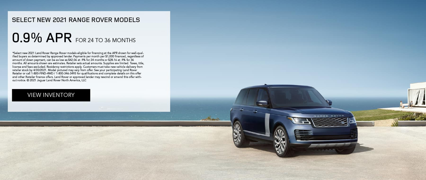 SELECT 2021 RANGE ROVER MODELS. FINANCE AT 0.9% APR FOR 24 TO 36 MONTHS. EXCLUDES TAXES, TITLE, LICENSE AND FEES. OFFER ENDS 4/30/2021. VIEW INVENTORY. BLUE RANGE ROVER PARKED NEAR BEACH.