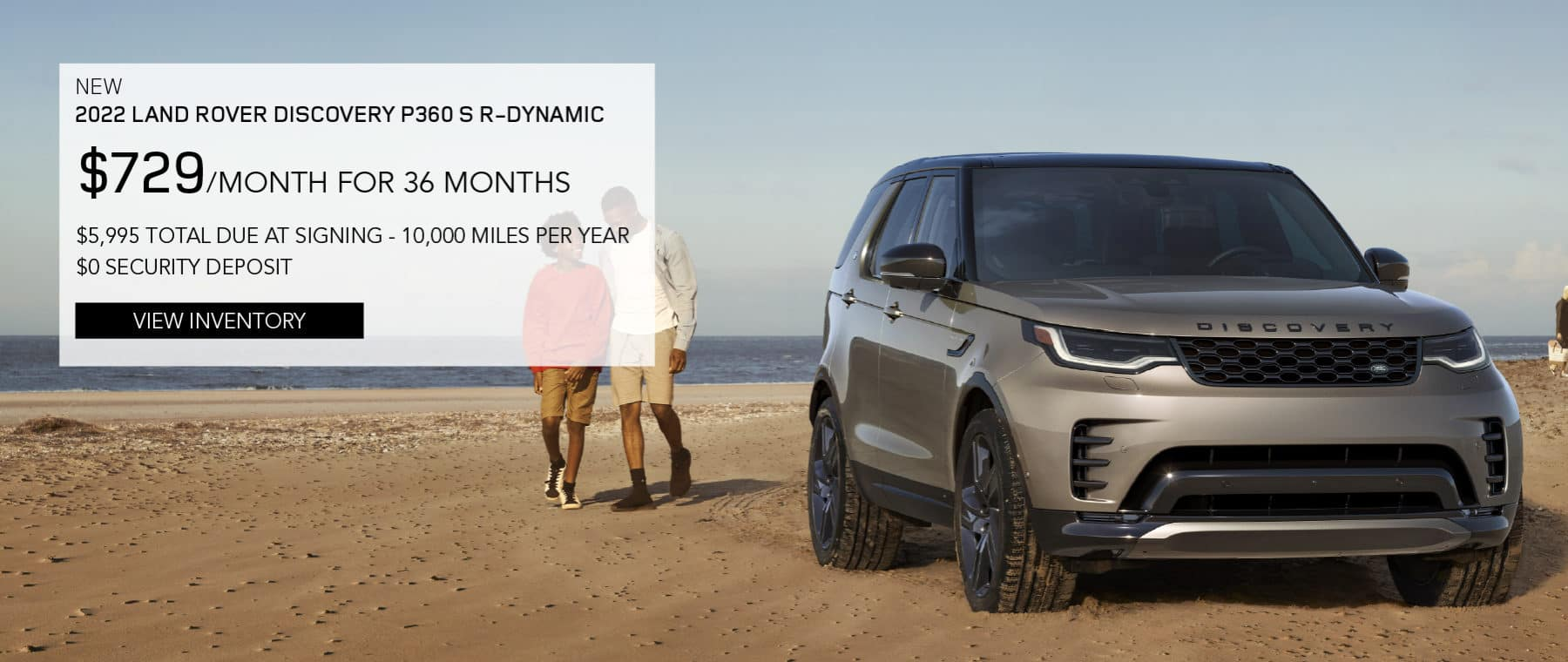 NEW 2022 LAND ROVER DISCOVERY P360 S R-DYNAMIC. $729 PER MONTH. 36 MONTH LEASE TERM. $5,995 CASH DUE AT SIGNING. $0 SECURITY DEPOSIT. 10,000 MILES PER YEAR. EXCLUDES RETAILER FEES, TAXES, TITLE AND REGISTRATION FEES, PROCESSING FEE AND ANY EMISSION TESTING CHARGE. ENDS 8/2/2021. VIEW INVENTORY. BROWN LAND ROVER DISCOVERY PARKED ON THE BEACH.