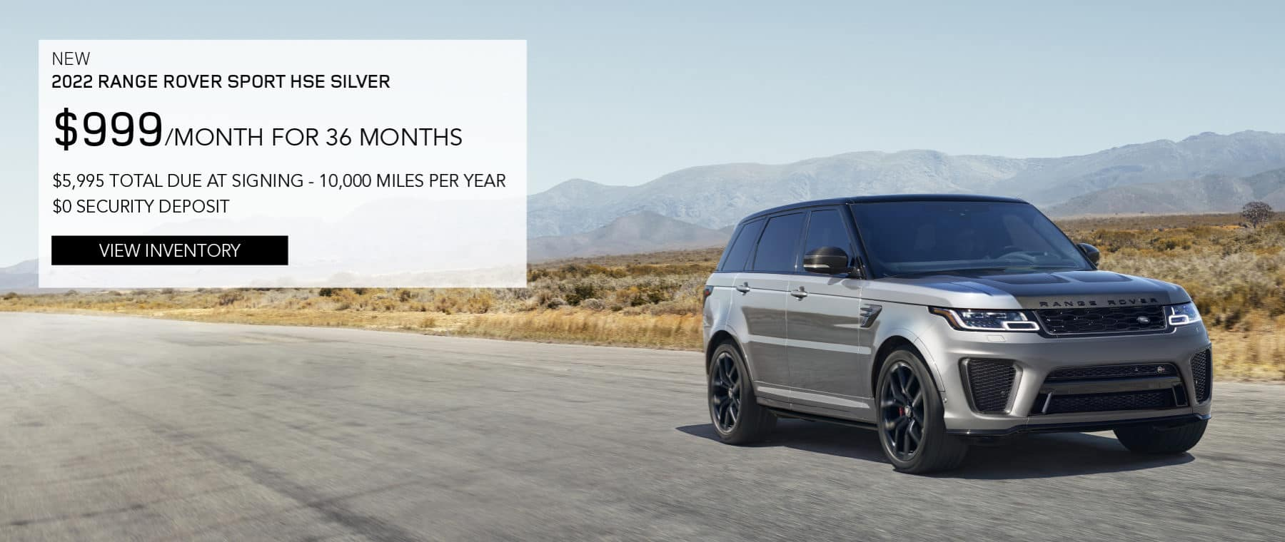 NEW 2022 RANGE ROVER SPORT HSE SILVER. $999 PER MONTH. 36 MONTH LEASE TERM. $5,995 CASH DUE AT SIGNING. $0 SECURITY DEPOSIT. 10,000 MILES PER YEAR. EXCLUDES RETAILER FEES, TAXES, TITLE AND REGISTRATION FEES, PROCESSING FEE AND ANY EMISSION TESTING CHARGE. ENDS 8/2/2021. VIEW INVENTORY. SILVER RANGE ROVER SPORT DRIVING THROUGH DESERT.