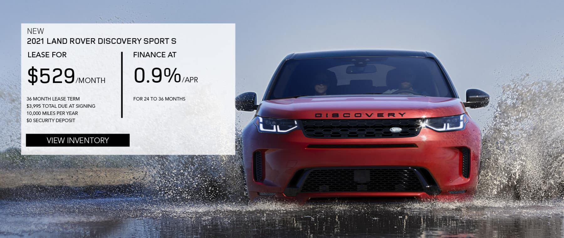 NEW 2021 LAND ROVER DISCOVERY SPORT S. $529 PER MONTH. 36 MONTH LEASE TERM. $3,995 CASH DUE AT SIGNING. $0 SECURITY DEPOSIT. 10,000 MILES PER YEAR. EXCLUDES RETAILER FEES, TAXES, TITLE AND REGISTRATION FEES, PROCESSING FEE AND ANY EMISSION TESTING CHARGE. OFFER ENDS 9/30/2021. VIEW INVENTORY. RED LAND ROVER DISCOVERY SPORT DRIVING INTO LAKE.