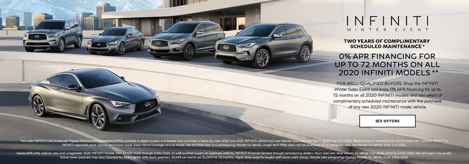 0% APR financing for up to 72 months on all 2020 INFINITI Models with two years of complimentary scheduled maintenance with the purchase of a new 2020 INFINITI vehicle. For well-qualified buyers. Restrictions may apply. See retailer for complete details. Offer ends 1/4/2021.